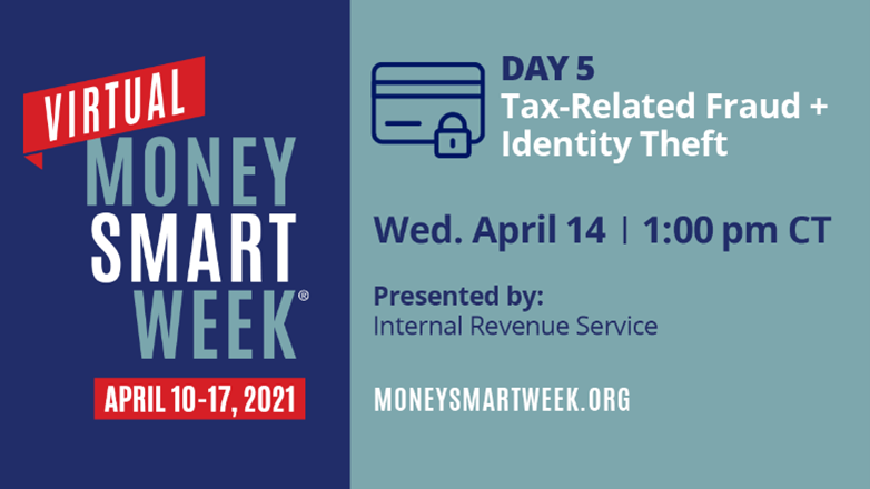 Picture ID: Text over a blue background. Virtual Money Smart Week April 10-17, 2021. Day 5: Tax-Related Fraud + Identity Theft, Wednesday April 14, 1:00 pm CT, Presented by: Internal Revenue Service, moneysmartweek.org.